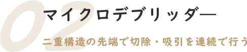 02.マイクロデブリッダ―
